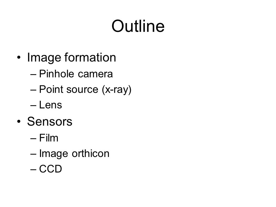 Outline Image formation –Pinhole camera –Point source (x-ray) –Lens Sensors –Film –Image orthicon –CCD