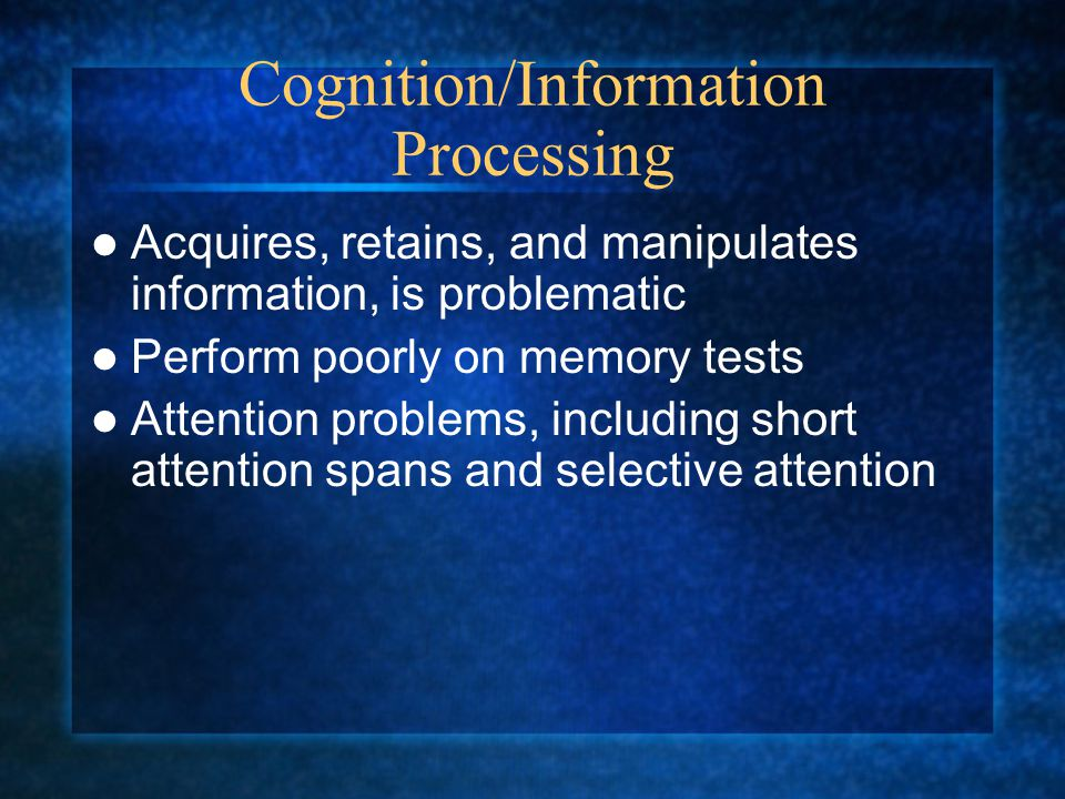 Cognition/Information Processing Acquires, retains, and manipulates information, is problematic Perform poorly on memory tests Attention problems, including short attention spans and selective attention