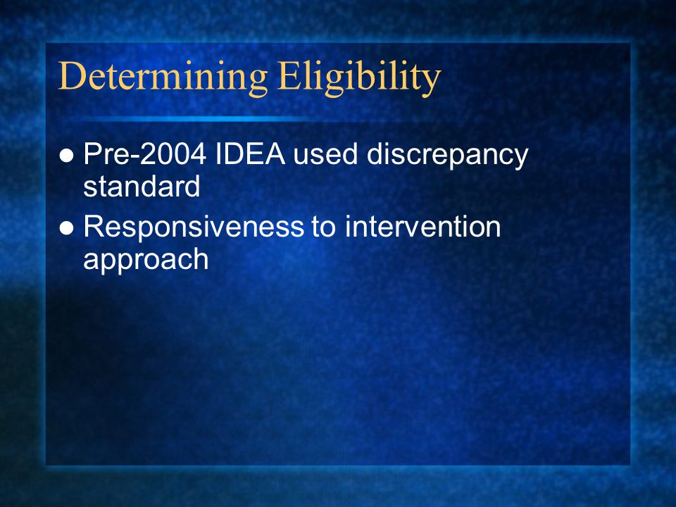 Determining Eligibility Pre-2004 IDEA used discrepancy standard Responsiveness to intervention approach