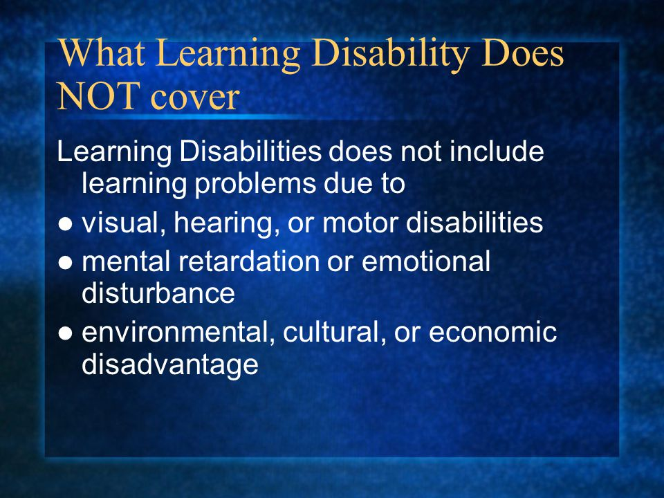 What Learning Disability Does NOT cover Learning Disabilities does not include learning problems due to visual, hearing, or motor disabilities mental retardation or emotional disturbance environmental, cultural, or economic disadvantage