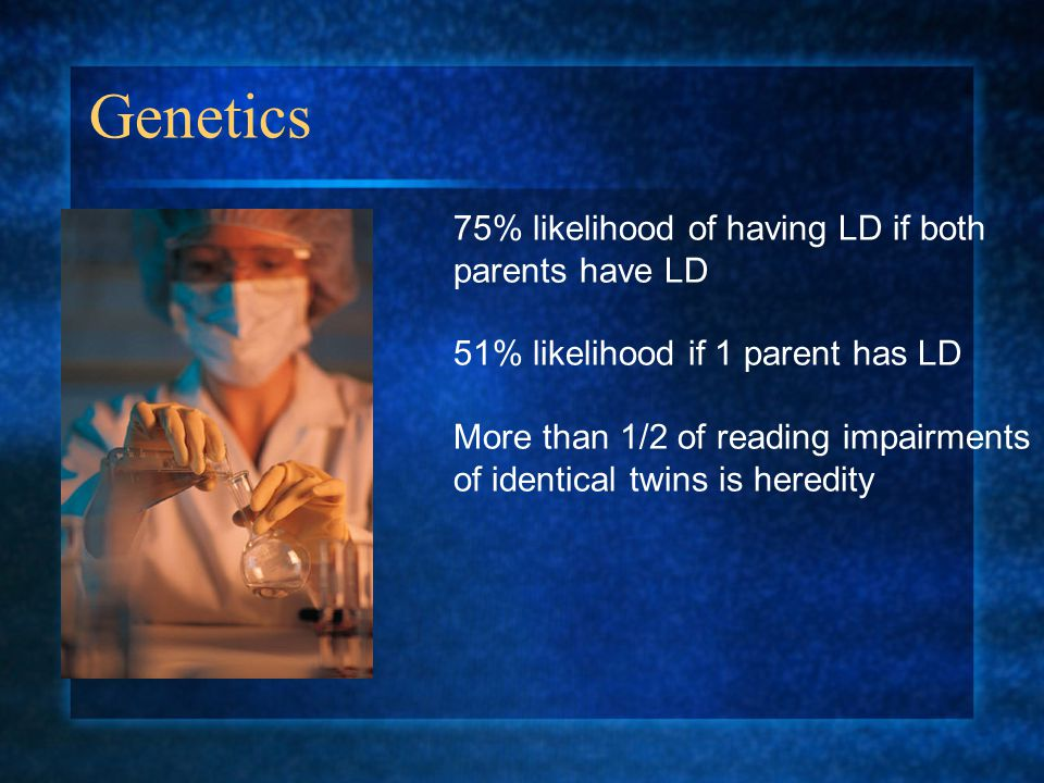 Genetics 75% likelihood of having LD if both parents have LD 51% likelihood if 1 parent has LD More than 1/2 of reading impairments of identical twins is heredity