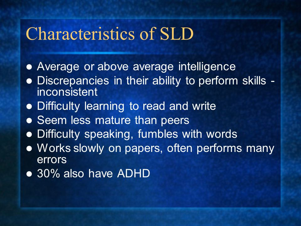 Characteristics of SLD Average or above average intelligence Discrepancies in their ability to perform skills - inconsistent Difficulty learning to read and write Seem less mature than peers Difficulty speaking, fumbles with words Works slowly on papers, often performs many errors 30% also have ADHD