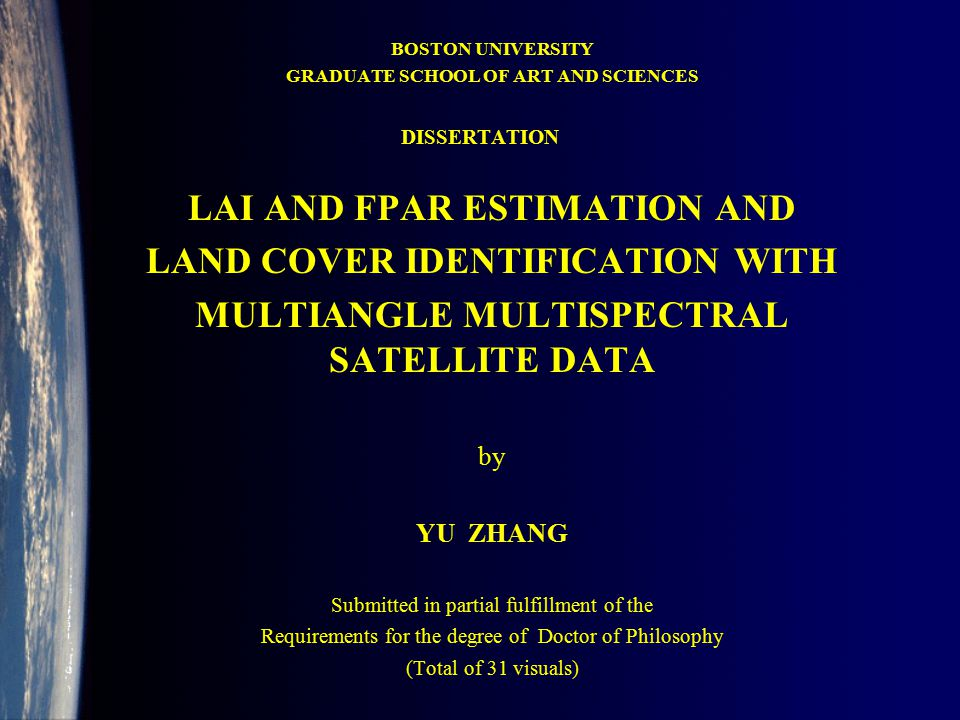 BOSTON UNIVERSITY GRADUATE SCHOOL OF ART AND SCIENCES LAI AND FPAR ESTIMATION AND LAND COVER IDENTIFICATION WITH MULTIANGLE MULTISPECTRAL SATELLITE DATA by YU ZHANG Submitted in partial fulfillment of the Requirements for the degree of Doctor of Philosophy (Total of 31 visuals) DISSERTATION