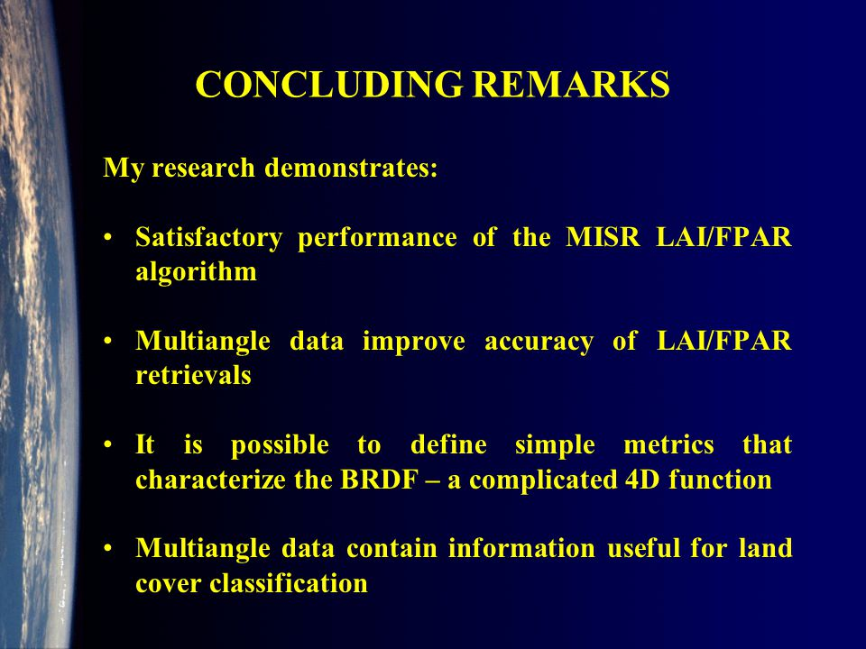 CONCLUDING REMARKS My research demonstrates: Satisfactory performance of the MISR LAI/FPAR algorithm Multiangle data improve accuracy of LAI/FPAR retrievals It is possible to define simple metrics that characterize the BRDF – a complicated 4D function Multiangle data contain information useful for land cover classification