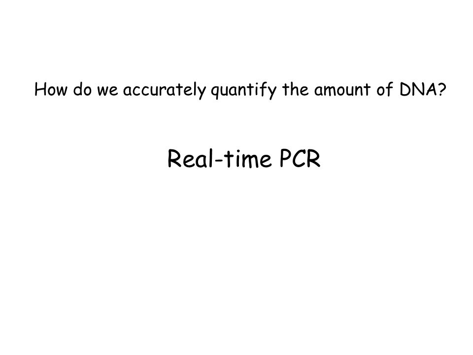How do we accurately quantify the amount of DNA Real-time PCR