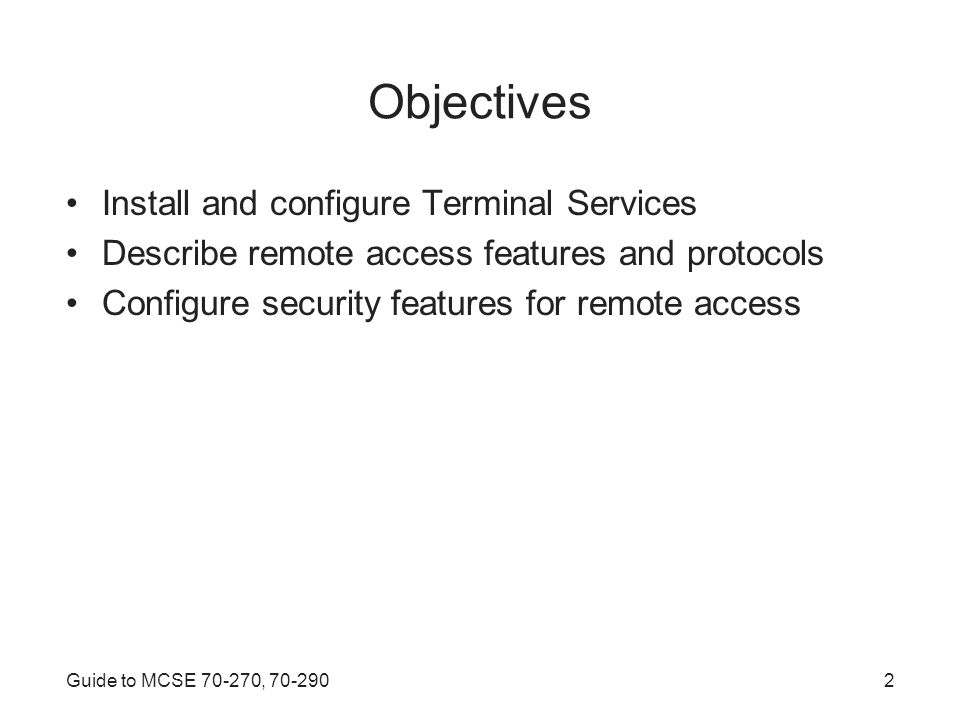Guide to MCSE , Objectives Install and configure Terminal Services Describe remote access features and protocols Configure security features for remote access