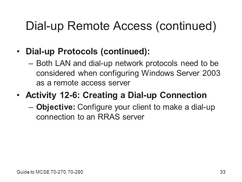 Guide to MCSE , Dial-up Remote Access (continued) Dial-up Protocols (continued): –Both LAN and dial-up network protocols need to be considered when configuring Windows Server 2003 as a remote access server Activity 12-6: Creating a Dial-up Connection –Objective: Configure your client to make a dial-up connection to an RRAS server