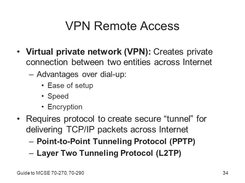 Guide to MCSE , VPN Remote Access Virtual private network (VPN): Creates private connection between two entities across Internet –Advantages over dial-up: Ease of setup Speed Encryption Requires protocol to create secure tunnel for delivering TCP/IP packets across Internet –Point-to-Point Tunneling Protocol (PPTP) –Layer Two Tunneling Protocol (L2TP)