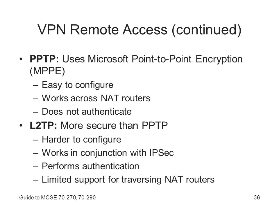 Guide to MCSE , VPN Remote Access (continued) PPTP: Uses Microsoft Point-to-Point Encryption (MPPE) –Easy to configure –Works across NAT routers –Does not authenticate L2TP: More secure than PPTP –Harder to configure –Works in conjunction with IPSec –Performs authentication –Limited support for traversing NAT routers