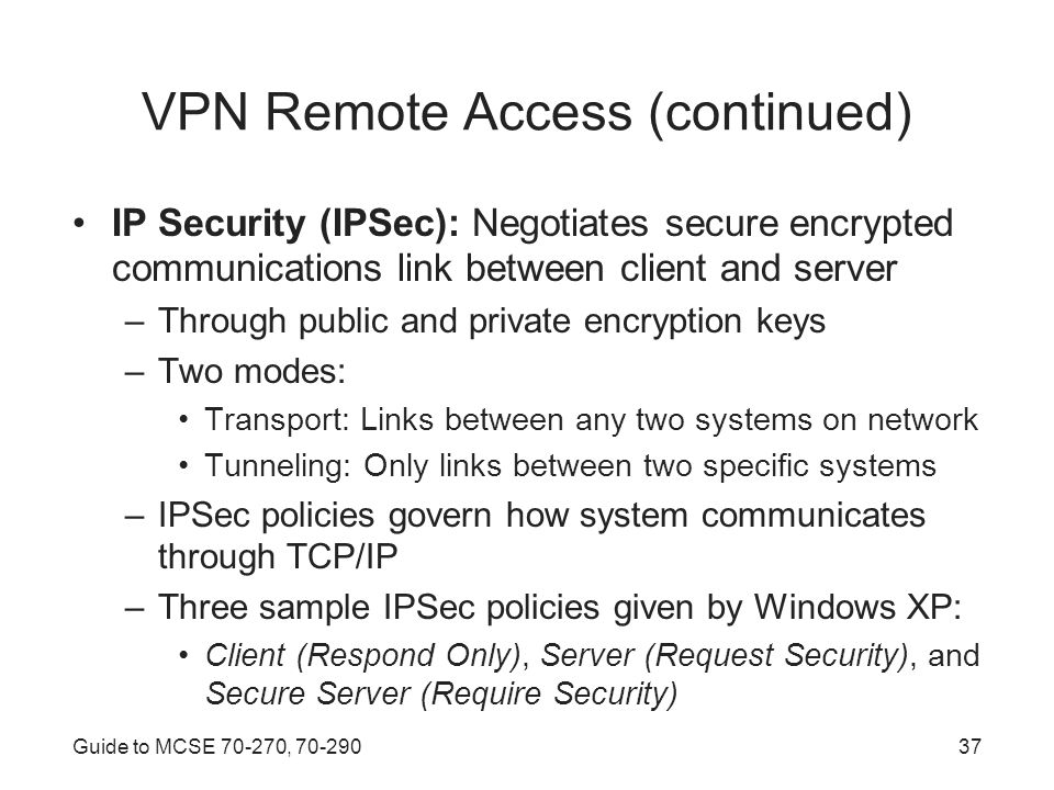Guide to MCSE , VPN Remote Access (continued) IP Security (IPSec): Negotiates secure encrypted communications link between client and server –Through public and private encryption keys –Two modes: Transport: Links between any two systems on network Tunneling: Only links between two specific systems –IPSec policies govern how system communicates through TCP/IP –Three sample IPSec policies given by Windows XP: Client (Respond Only), Server (Request Security), and Secure Server (Require Security)