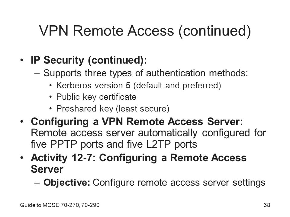 Guide to MCSE , VPN Remote Access (continued) IP Security (continued): –Supports three types of authentication methods: Kerberos version 5 (default and preferred) Public key certificate Preshared key (least secure) Configuring a VPN Remote Access Server: Remote access server automatically configured for five PPTP ports and five L2TP ports Activity 12-7: Configuring a Remote Access Server –Objective: Configure remote access server settings