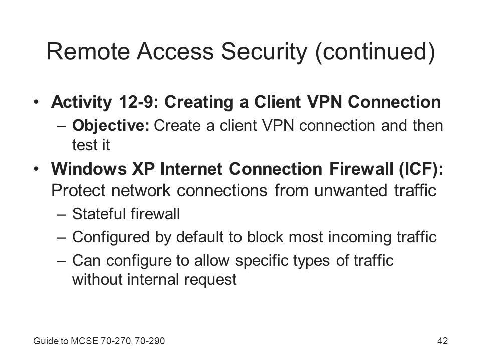 Guide to MCSE , Remote Access Security (continued) Activity 12-9: Creating a Client VPN Connection –Objective: Create a client VPN connection and then test it Windows XP Internet Connection Firewall (ICF): Protect network connections from unwanted traffic –Stateful firewall –Configured by default to block most incoming traffic –Can configure to allow specific types of traffic without internal request