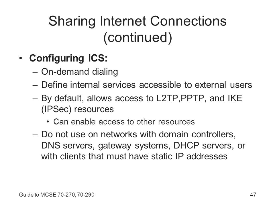 Guide to MCSE , Sharing Internet Connections (continued) Configuring ICS: –On-demand dialing –Define internal services accessible to external users –By default, allows access to L2TP,PPTP, and IKE (IPSec) resources Can enable access to other resources –Do not use on networks with domain controllers, DNS servers, gateway systems, DHCP servers, or with clients that must have static IP addresses