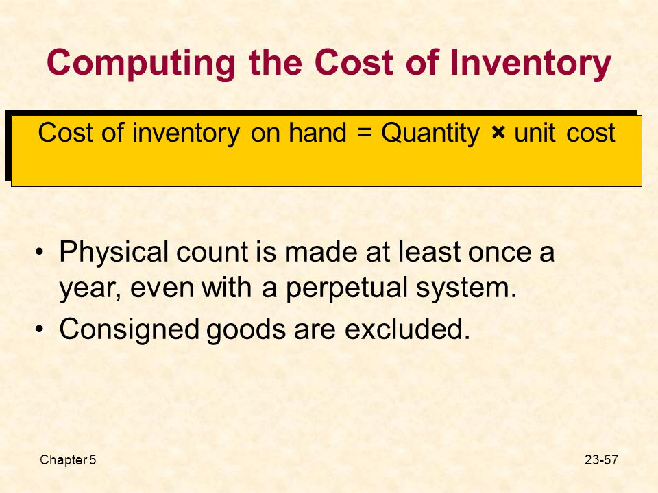 Chapter Computing the Cost of Inventory Cost of inventory on hand = Quantity × unit cost Physical count is made at least once a year, even with a perpetual system.