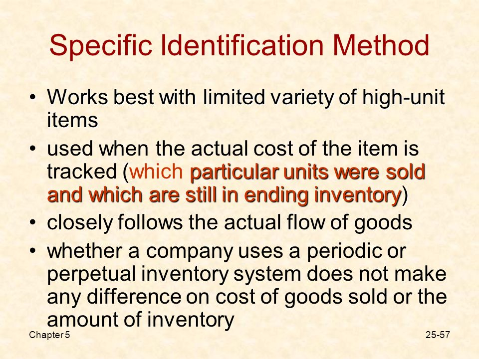 Chapter Specific Identification Method Works best with limited variety of high-unit itemsWorks best with limited variety of high-unit items particular units were sold and which are still in ending inventory)used when the actual cost of the item is tracked (which particular units were sold and which are still in ending inventory) closely follows the actual flow of goods whether a company uses a periodic or perpetual inventory system does not make any difference on cost of goods sold or the amount of inventory