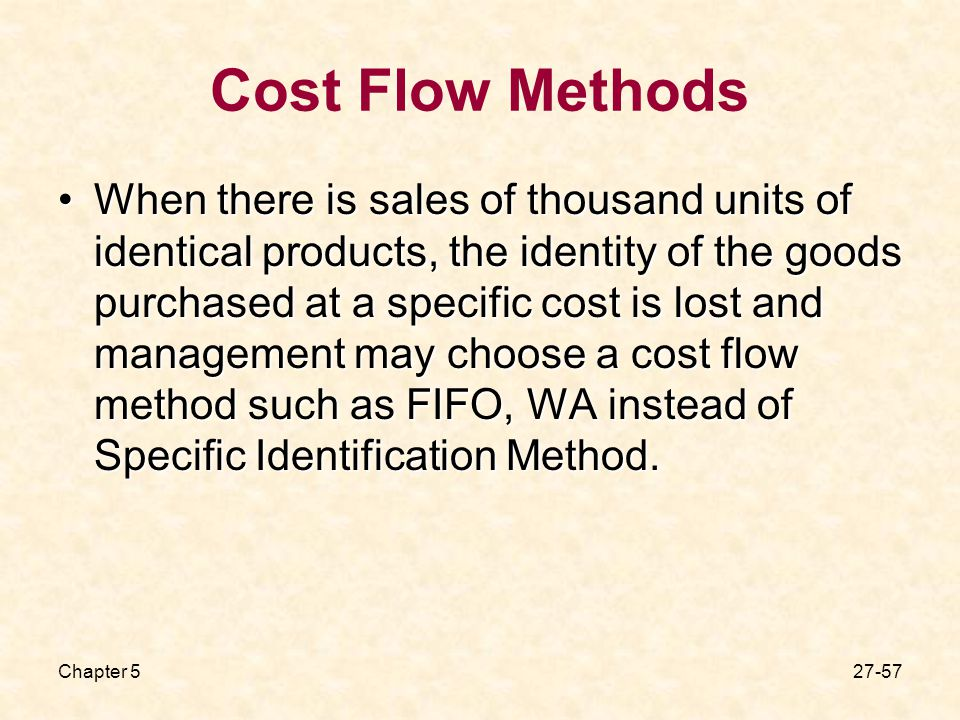 Chapter Cost Flow Methods When there is sales of thousand units of identical products, the identity of the goods purchased at a specific cost is lost and management may choose a cost flow method such as FIFO, WA instead of Specific Identification Method.When there is sales of thousand units of identical products, the identity of the goods purchased at a specific cost is lost and management may choose a cost flow method such as FIFO, WA instead of Specific Identification Method.