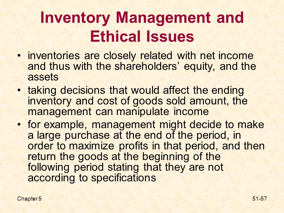 Chapter Inventory Management and Ethical Issues inventories are closely related with net income and thus with the shareholders' equity, and the assets taking decisions that would affect the ending inventory and cost of goods sold amount, the management can manipulate income for example, management might decide to make a large purchase at the end of the period, in order to maximize profits in that period, and then return the goods at the beginning of the following period stating that they are not according to specifications