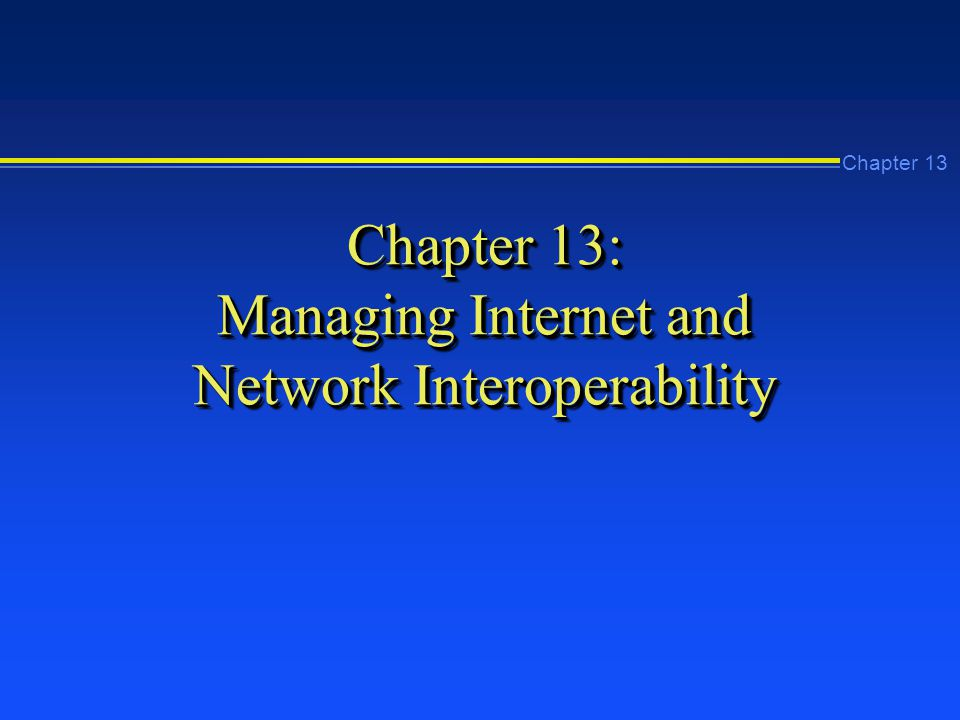 Chapter 13 Chapter 13: Managing Internet and Network Interoperability