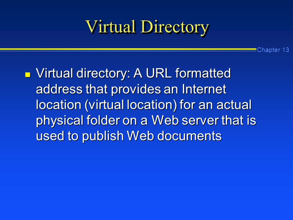 Chapter 13 Virtual Directory n Virtual directory: A URL formatted address that provides an Internet location (virtual location) for an actual physical folder on a Web server that is used to publish Web documents