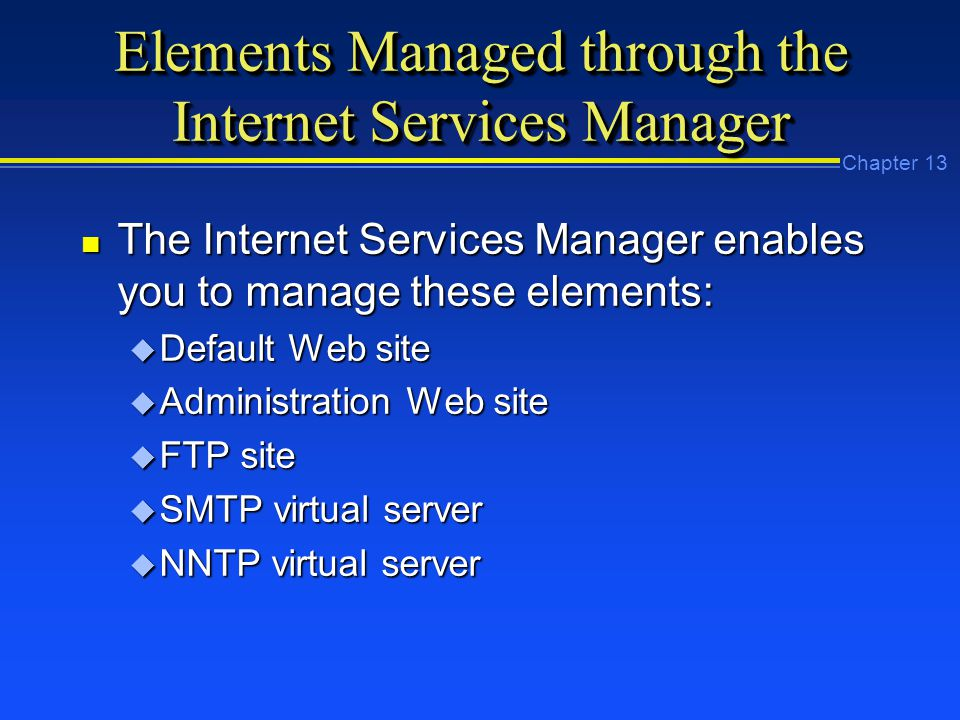 Chapter 13 Elements Managed through the Internet Services Manager n The Internet Services Manager enables you to manage these elements: u Default Web site u Administration Web site u FTP site u SMTP virtual server u NNTP virtual server