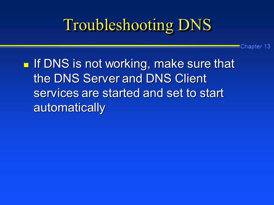 Chapter 13 Troubleshooting DNS n If DNS is not working, make sure that the DNS Server and DNS Client services are started and set to start automatically