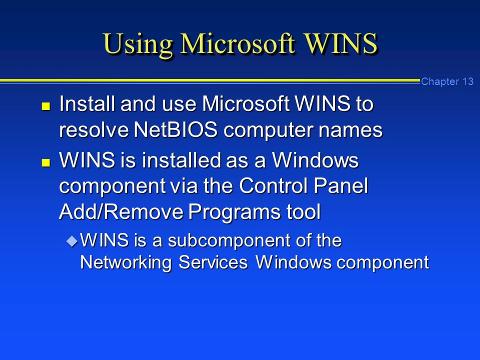 Chapter 13 Using Microsoft WINS n Install and use Microsoft WINS to resolve NetBIOS computer names n WINS is installed as a Windows component via the Control Panel Add/Remove Programs tool u WINS is a subcomponent of the Networking Services Windows component