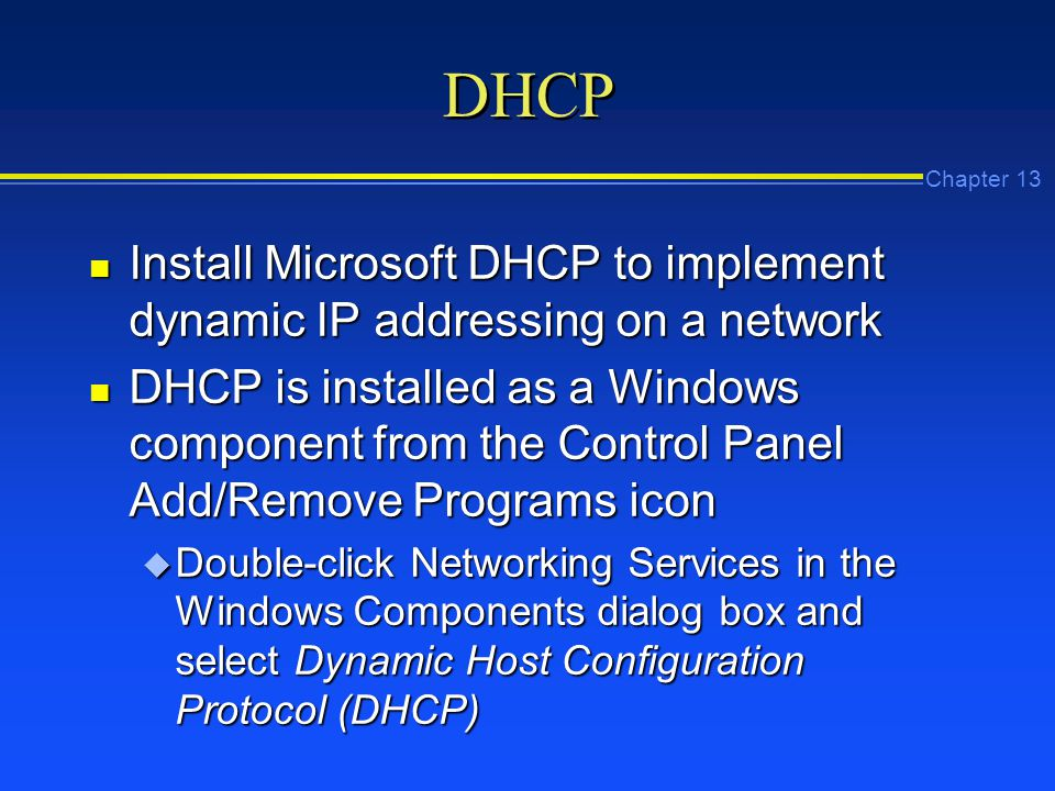 Chapter 13 DHCP n Install Microsoft DHCP to implement dynamic IP addressing on a network n DHCP is installed as a Windows component from the Control Panel Add/Remove Programs icon u Double-click Networking Services in the Windows Components dialog box and select Dynamic Host Configuration Protocol (DHCP)