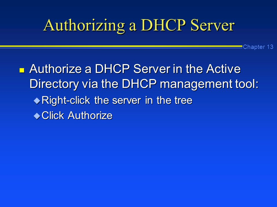 Chapter 13 Authorizing a DHCP Server n Authorize a DHCP Server in the Active Directory via the DHCP management tool: u Right-click the server in the tree u Click Authorize