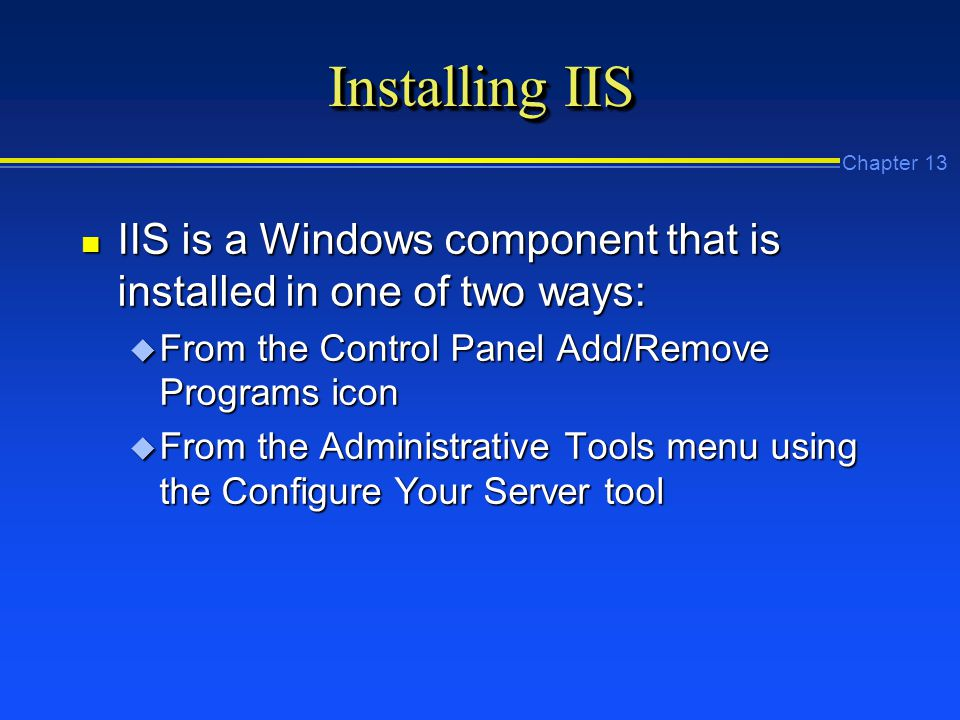 Chapter 13 Installing IIS n IIS is a Windows component that is installed in one of two ways: u From the Control Panel Add/Remove Programs icon u From the Administrative Tools menu using the Configure Your Server tool