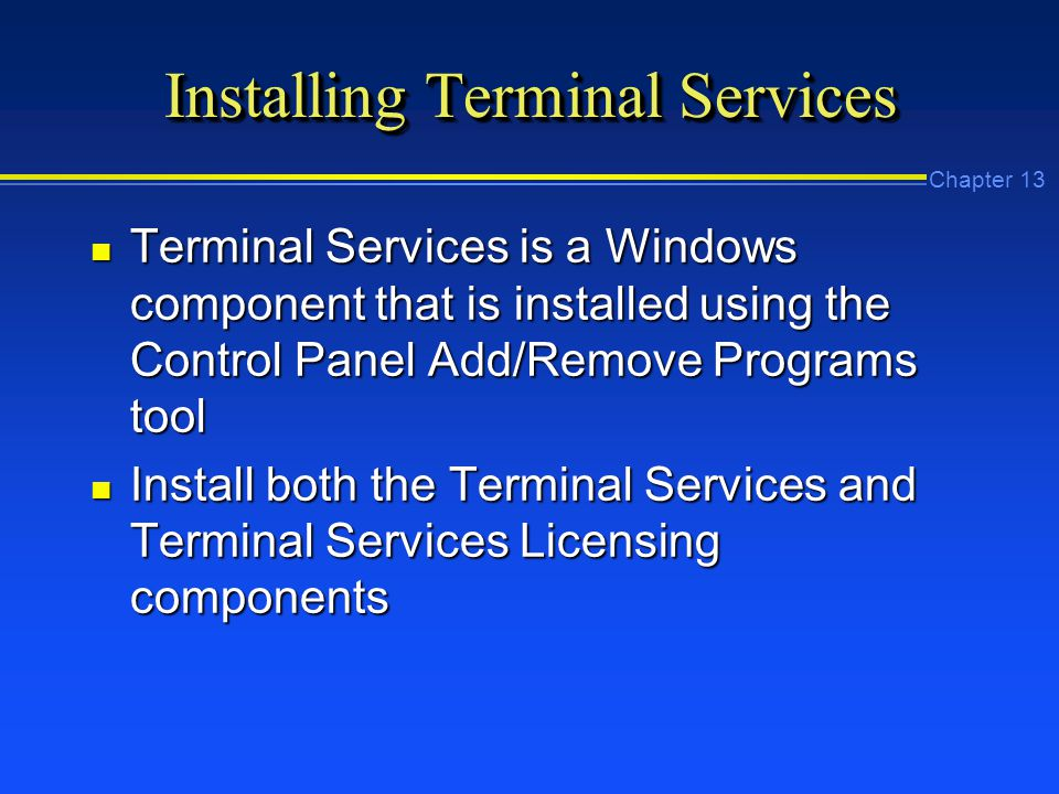 Chapter 13 Installing Terminal Services n Terminal Services is a Windows component that is installed using the Control Panel Add/Remove Programs tool n Install both the Terminal Services and Terminal Services Licensing components