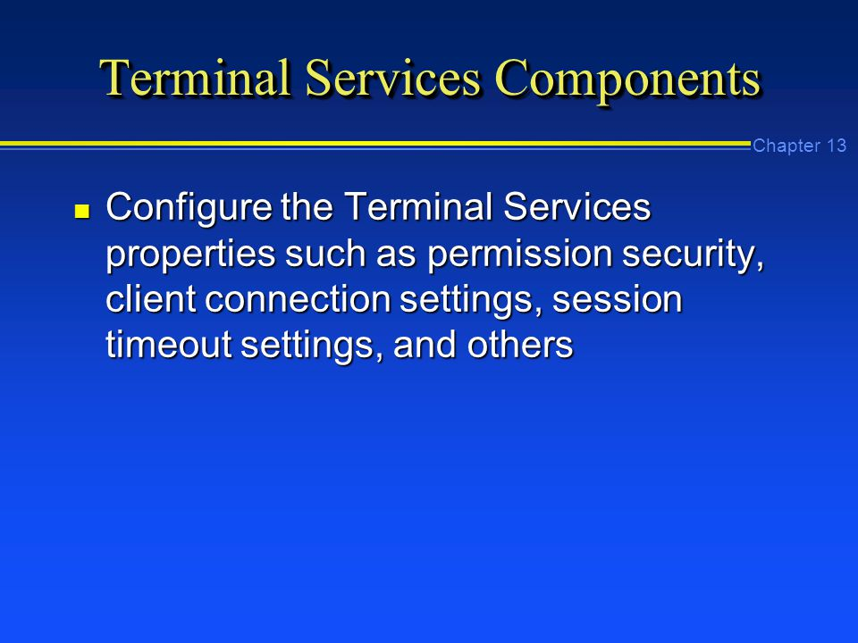 Chapter 13 Terminal Services Components n Configure the Terminal Services properties such as permission security, client connection settings, session timeout settings, and others