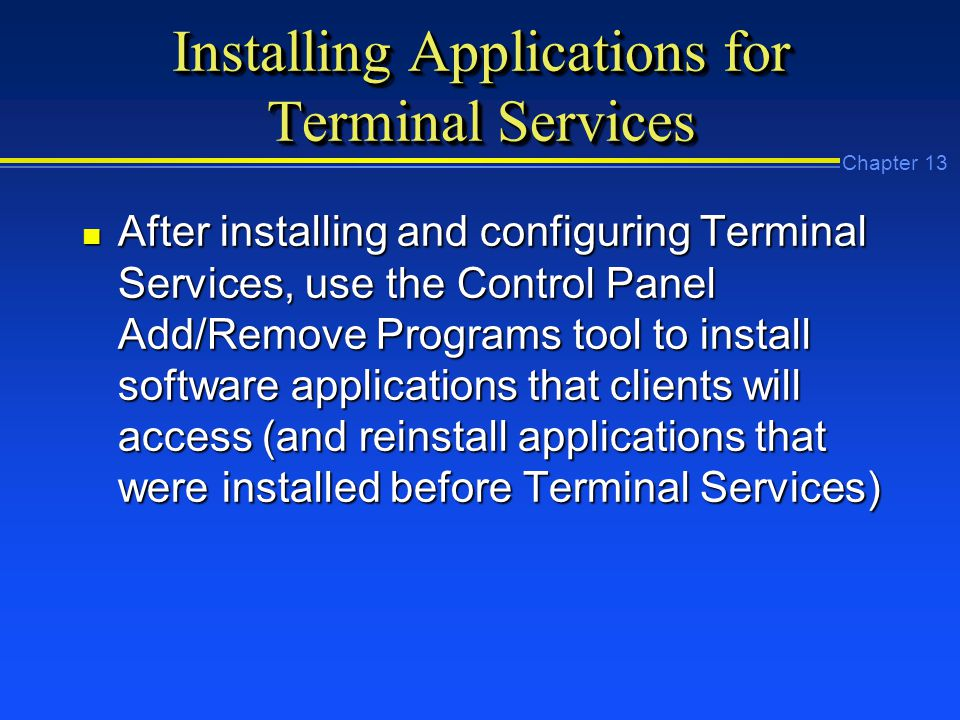 Chapter 13 Installing Applications for Terminal Services n After installing and configuring Terminal Services, use the Control Panel Add/Remove Programs tool to install software applications that clients will access (and reinstall applications that were installed before Terminal Services)