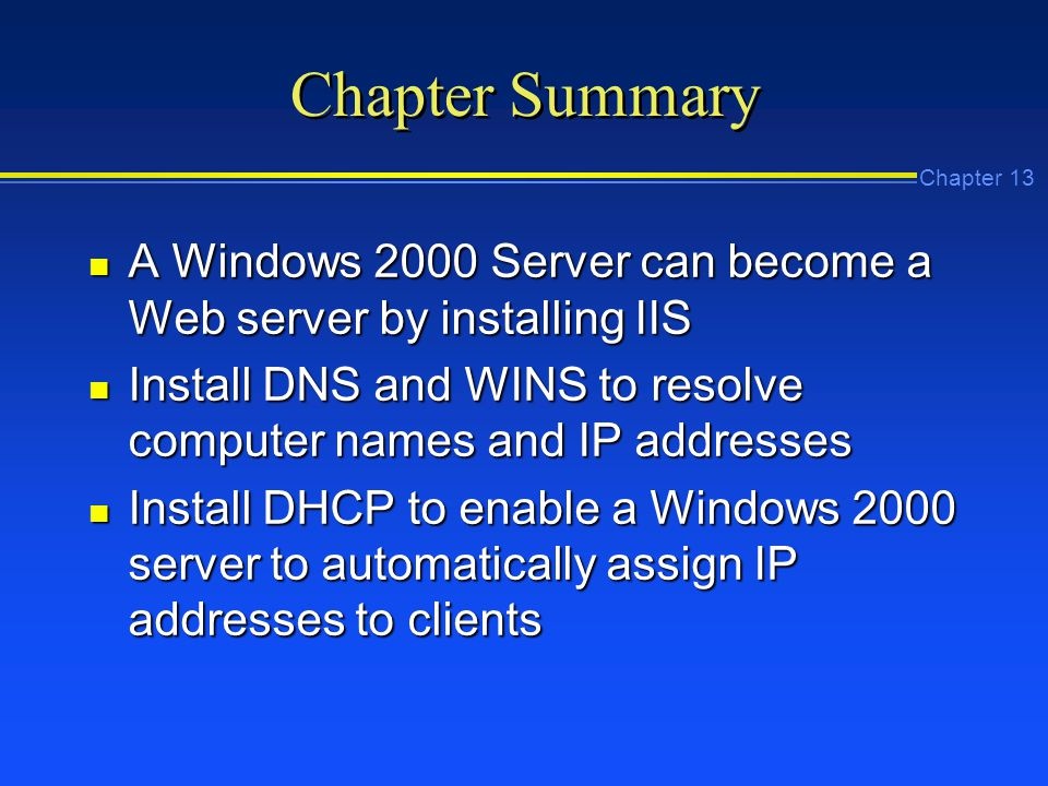 Chapter 13 Chapter Summary n A Windows 2000 Server can become a Web server by installing IIS n Install DNS and WINS to resolve computer names and IP addresses n Install DHCP to enable a Windows 2000 server to automatically assign IP addresses to clients