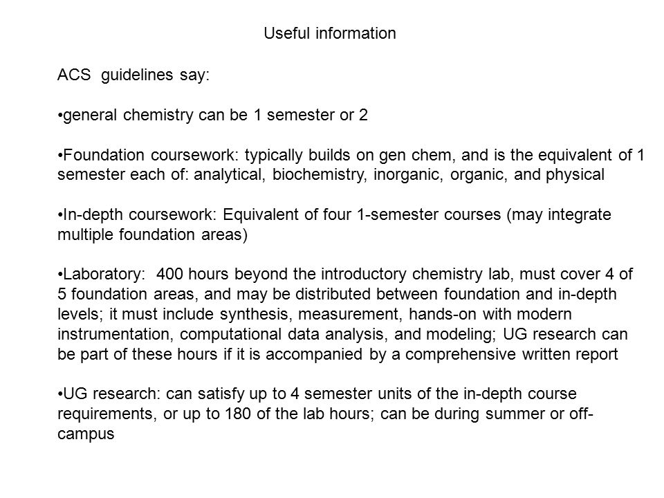 ACS guidelines say: general chemistry can be 1 semester or 2 Foundation coursework: typically builds on gen chem, and is the equivalent of 1 semester each of: analytical, biochemistry, inorganic, organic, and physical In-depth coursework: Equivalent of four 1-semester courses (may integrate multiple foundation areas) Laboratory: 400 hours beyond the introductory chemistry lab, must cover 4 of 5 foundation areas, and may be distributed between foundation and in-depth levels; it must include synthesis, measurement, hands-on with modern instrumentation, computational data analysis, and modeling; UG research can be part of these hours if it is accompanied by a comprehensive written report UG research: can satisfy up to 4 semester units of the in-depth course requirements, or up to 180 of the lab hours; can be during summer or off- campus Useful information
