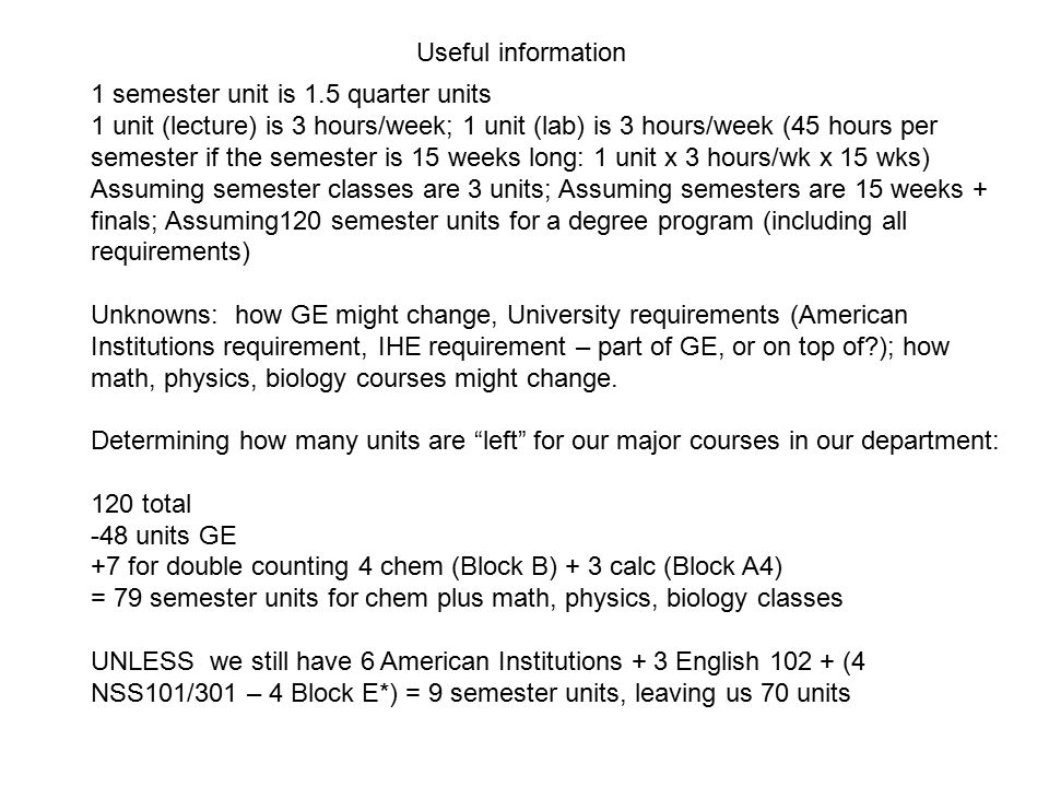 1 semester unit is 1.5 quarter units 1 unit (lecture) is 3 hours/week; 1 unit (lab) is 3 hours/week (45 hours per semester if the semester is 15 weeks long: 1 unit x 3 hours/wk x 15 wks) Assuming semester classes are 3 units; Assuming semesters are 15 weeks + finals; Assuming120 semester units for a degree program (including all requirements) Unknowns: how GE might change, University requirements (American Institutions requirement, IHE requirement – part of GE, or on top of ); how math, physics, biology courses might change.