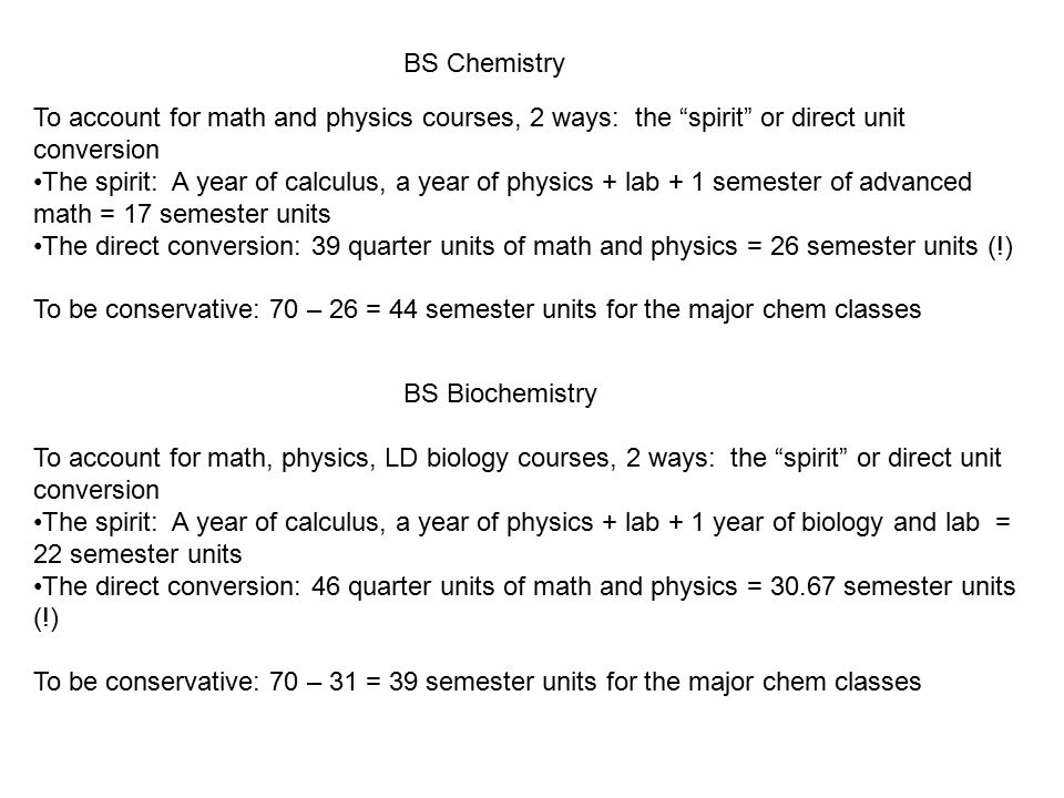 To account for math and physics courses, 2 ways: the spirit or direct unit conversion The spirit: A year of calculus, a year of physics + lab + 1 semester of advanced math = 17 semester units The direct conversion: 39 quarter units of math and physics = 26 semester units (!) To be conservative: 70 – 26 = 44 semester units for the major chem classes BS Chemistry BS Biochemistry To account for math, physics, LD biology courses, 2 ways: the spirit or direct unit conversion The spirit: A year of calculus, a year of physics + lab + 1 year of biology and lab = 22 semester units The direct conversion: 46 quarter units of math and physics = semester units (!) To be conservative: 70 – 31 = 39 semester units for the major chem classes