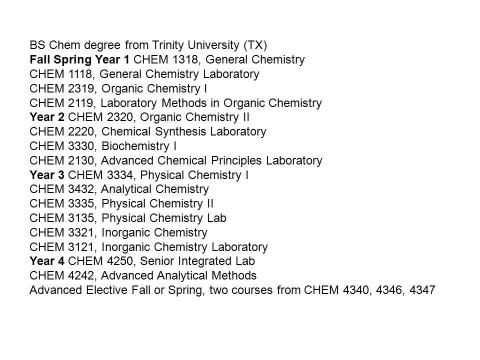 BS Chem degree from Trinity University (TX) Fall Spring Year 1 CHEM 1318, General Chemistry CHEM 1118, General Chemistry Laboratory CHEM 2319, Organic Chemistry I CHEM 2119, Laboratory Methods in Organic Chemistry Year 2 CHEM 2320, Organic Chemistry II CHEM 2220, Chemical Synthesis Laboratory CHEM 3330, Biochemistry I CHEM 2130, Advanced Chemical Principles Laboratory Year 3 CHEM 3334, Physical Chemistry I CHEM 3432, Analytical Chemistry CHEM 3335, Physical Chemistry II CHEM 3135, Physical Chemistry Lab CHEM 3321, Inorganic Chemistry CHEM 3121, Inorganic Chemistry Laboratory Year 4 CHEM 4250, Senior Integrated Lab CHEM 4242, Advanced Analytical Methods Advanced Elective Fall or Spring, two courses from CHEM 4340, 4346, 4347