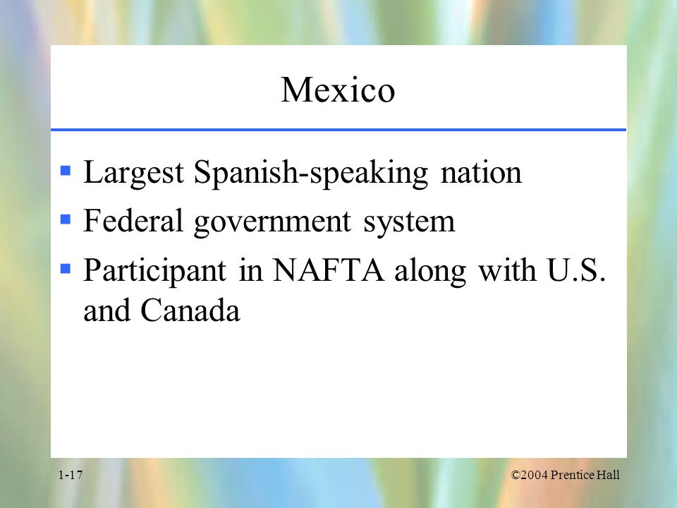 ©2004 Prentice Hall1-17 Mexico  Largest Spanish-speaking nation  Federal government system  Participant in NAFTA along with U.S.