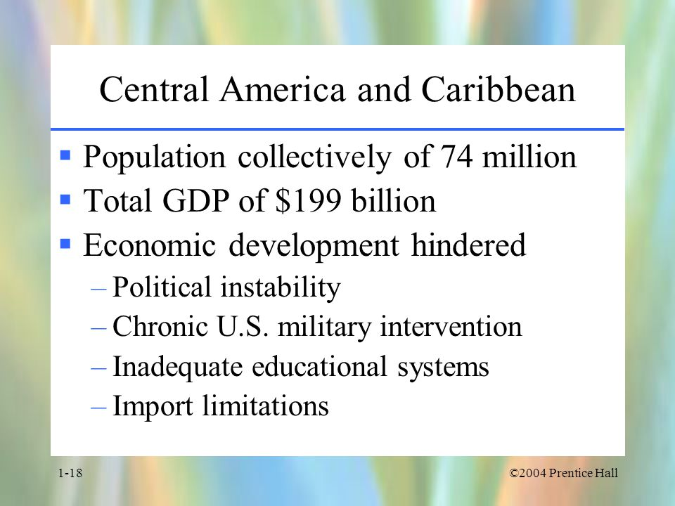 ©2004 Prentice Hall1-18 Central America and Caribbean  Population collectively of 74 million  Total GDP of $199 billion  Economic development hindered –Political instability –Chronic U.S.