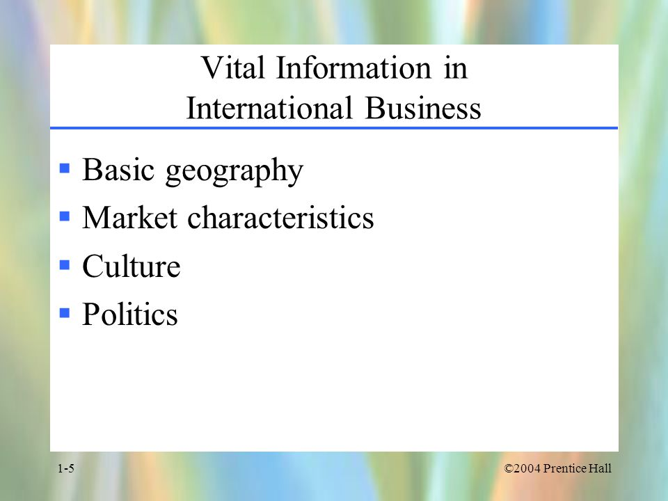 ©2004 Prentice Hall1-5 Vital Information in International Business  Basic geography  Market characteristics  Culture  Politics