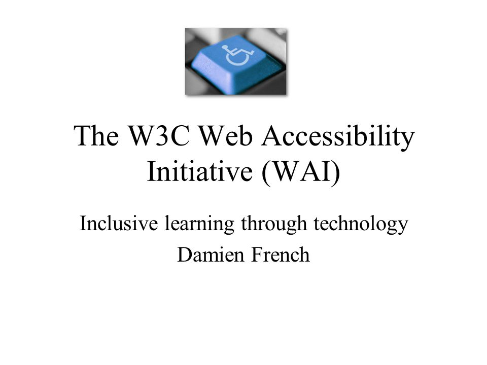 The W3C Web Accessibility Initiative (WAI) Inclusive learning through technology Damien French