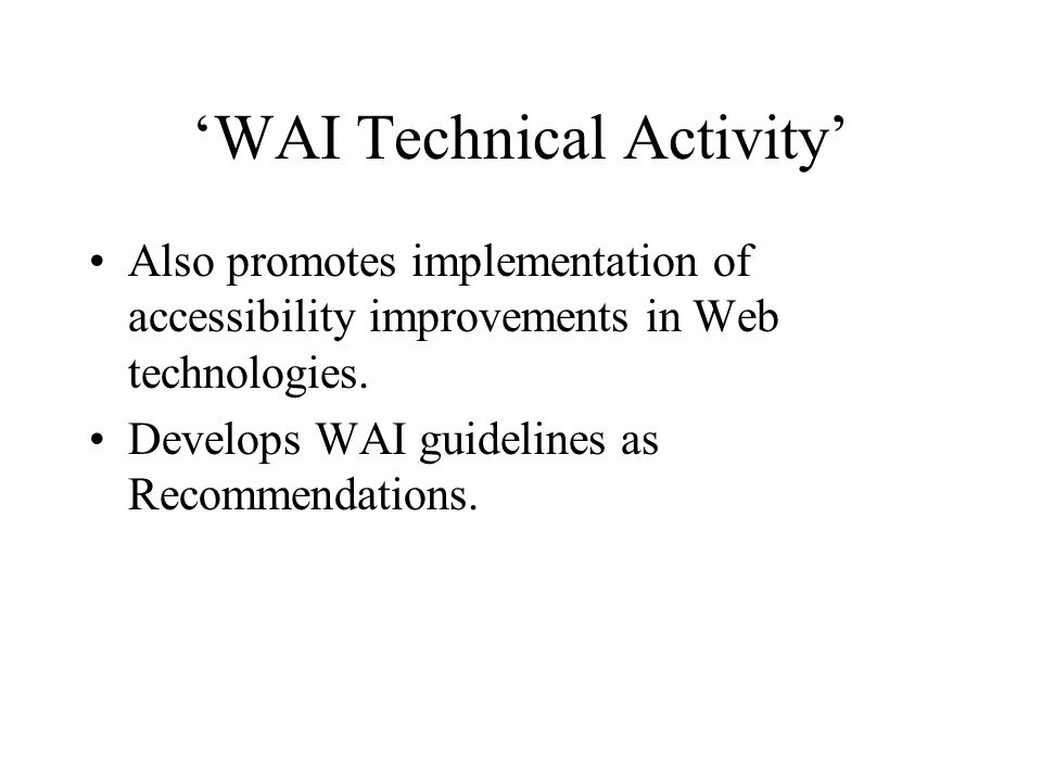 'WAI Technical Activity' Also promotes implementation of accessibility improvements in Web technologies.