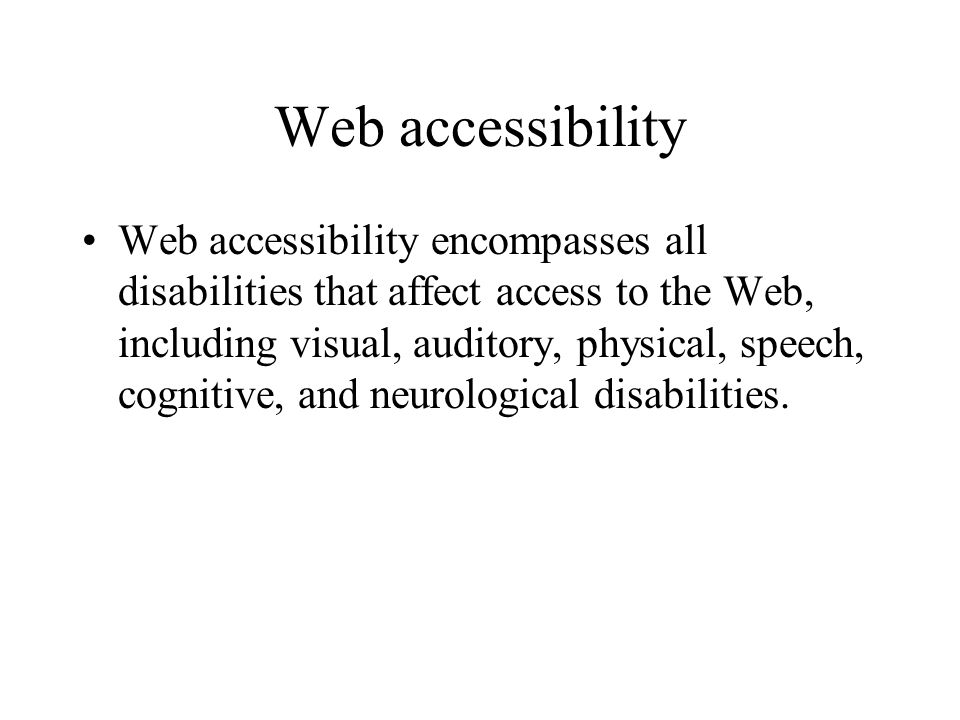 Web accessibility Web accessibility encompasses all disabilities that affect access to the Web, including visual, auditory, physical, speech, cognitive, and neurological disabilities.