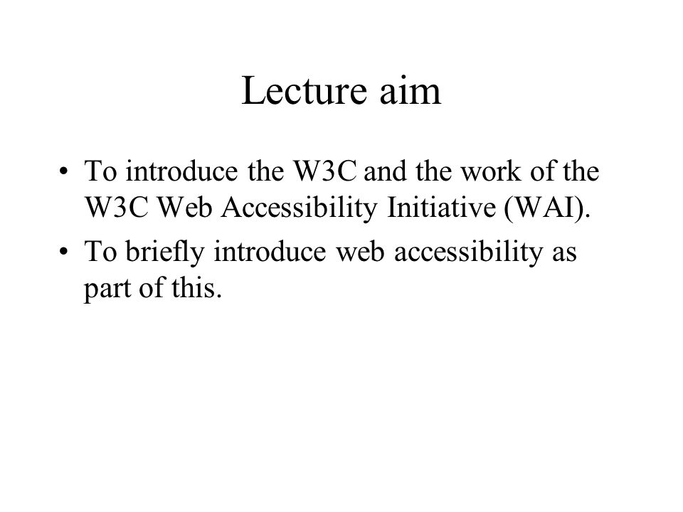 Lecture aim To introduce the W3C and the work of the W3C Web Accessibility Initiative (WAI).