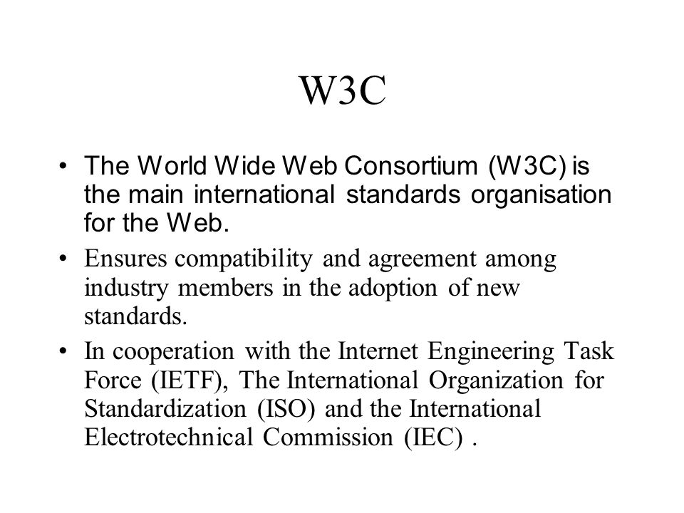 W3C The World Wide Web Consortium (W3C) is the main international standards organisation for the Web.