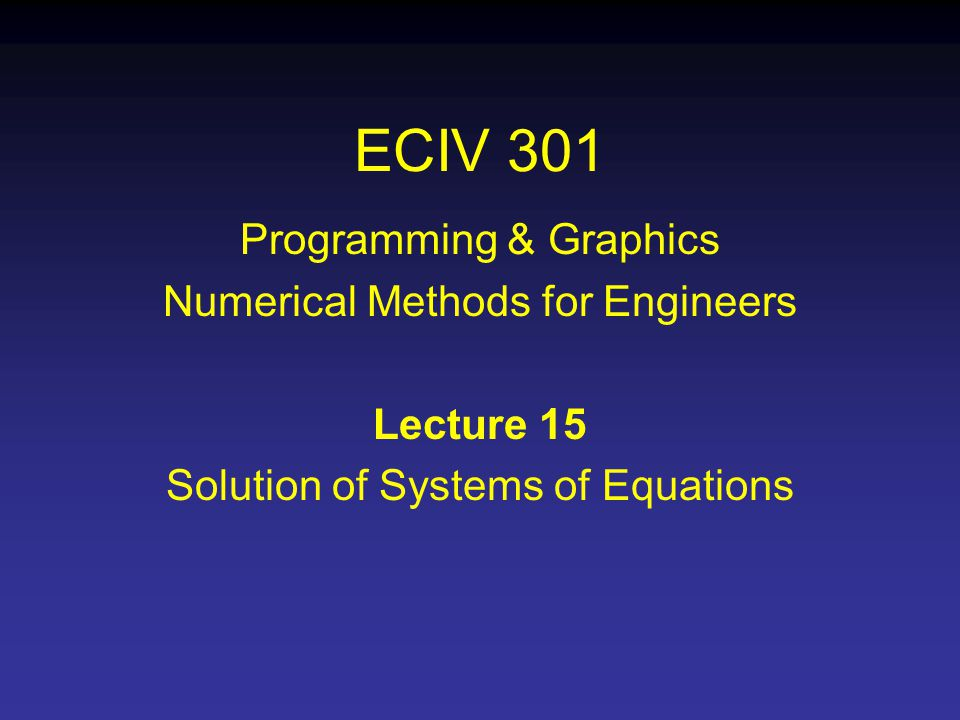 ECIV 301 Programming & Graphics Numerical Methods for Engineers Lecture 15 Solution of Systems of Equations