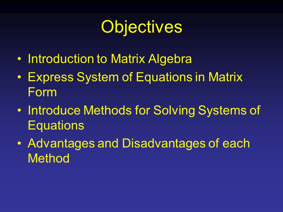 Objectives Introduction to Matrix Algebra Express System of Equations in Matrix Form Introduce Methods for Solving Systems of Equations Advantages and Disadvantages of each Method