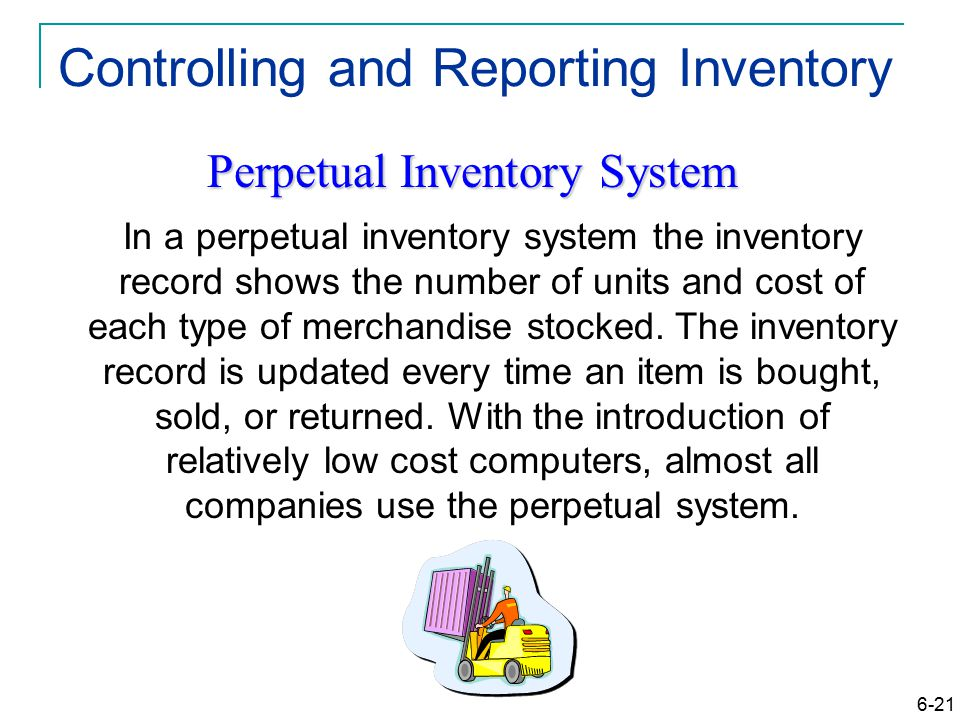 6-21 Controlling and Reporting Inventory Perpetual Inventory System In a perpetual inventory system the inventory record shows the number of units and cost of each type of merchandise stocked.
