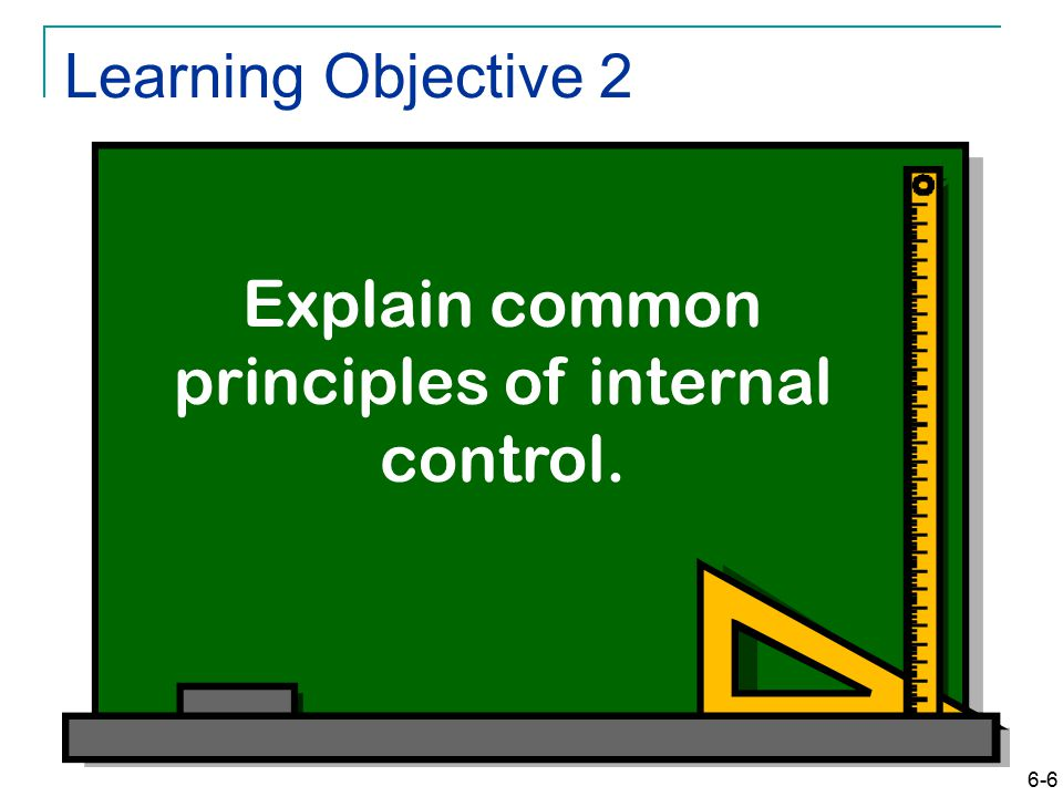 6-6 Learning Objective 2 Explain common principles of internal control.