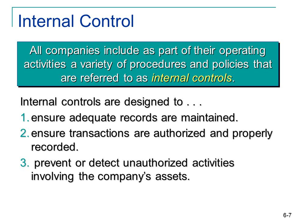6-7 Internal Control All companies include as part of their operating activities a variety of procedures and policies that are referred to as internal controls.